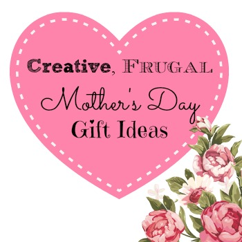 Creative Frugal Mothers Day Gift Ideas