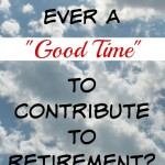 There Is No Ideal Time to Contribute to Retirement